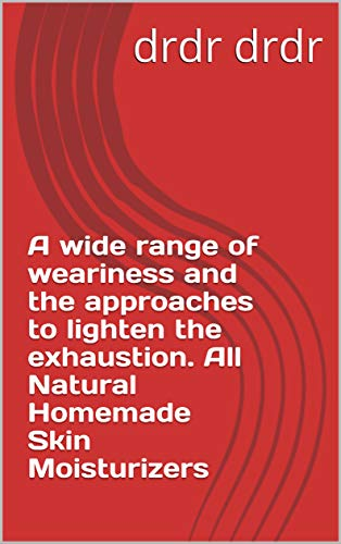 A wide range of weariness and the approaches to lighten the exhaustion. All Natural Homemade Skin Moisturizers (English Edition) -
