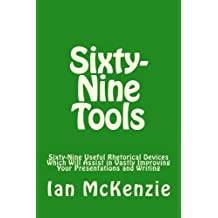 Sixty-Nine Tools: Sixty-Nine Useful Rhetorical Devices Which Will Assist in Vastly Improving Your Presentations and Writing