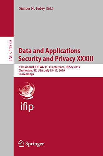 Data and Applications Security and Privacy XXXIII: 33rd Annual IFIP WG 11.3 Conference, DBSec 2019, Charleston, SC, USA, July 15-17, 2019, Proceedings ... Science Book 11559) (English Edition)