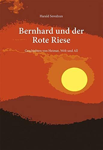 Bernhard und der Rote Riese: Geschichten von Heimat, Welt und All