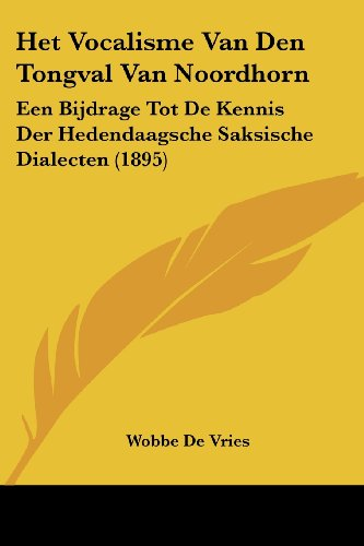 Het Vocalisme Van Den Tongval Van Noordhorn: Een Bijdrage Tot de Kennis Der Hedendaagsche Saksische Dialecten (1895)