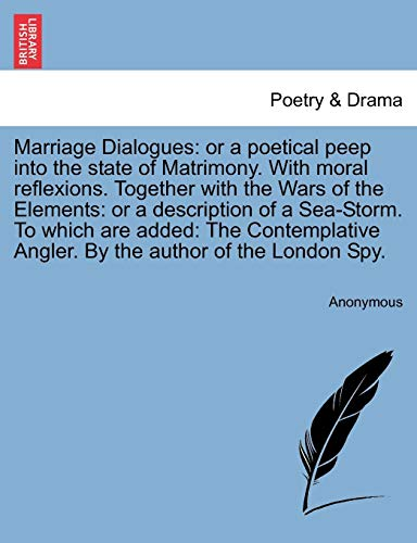 Marriage Dialogues: or a poetical peep into the state of Matrimony. With moral reflexions. Together with the Wars of the Elements: or a description of ... Angler. By the author of the London Spy.