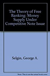 The Theory of Free Banking: Money Supply Under Competitive Note Issue