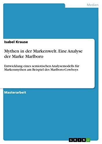 Mythen in der Markenwelt. Eine Analyse der Marke Marlboro: Entwicklung eines semiotischen Analysemodells für Markenmythen am Beispiel des Marlboro-Cowboys