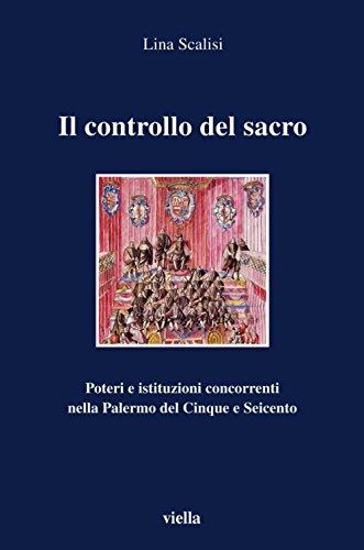 Il controllo del sacro: Poteri e istituzioni concorrenti nella Palermo del Cinque e Seicento (I libri di Viella)