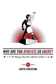 Why Are You Atheists So Angry? 99 Things That Piss Off the Godless (English Edition) von [Christina, Greta]