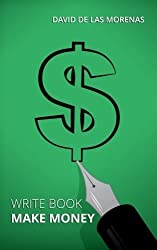 Write Book, Make Money: Monetize Your Existing Knowledge and Publish a Bestselling eBook by David De Las Morenas (2014-09-22)