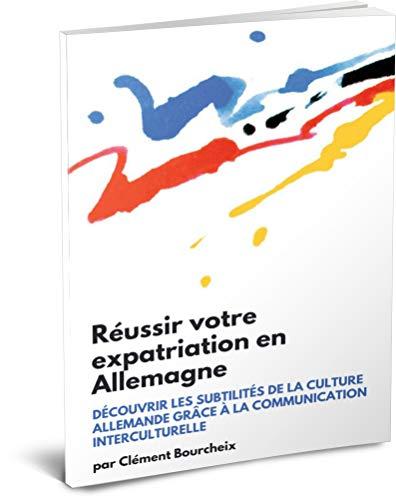 Couverture du livre Réussir votre expatriation en Allemagne: Découvrir les subtilités de la culture allemande grâce à la communication interculturelle