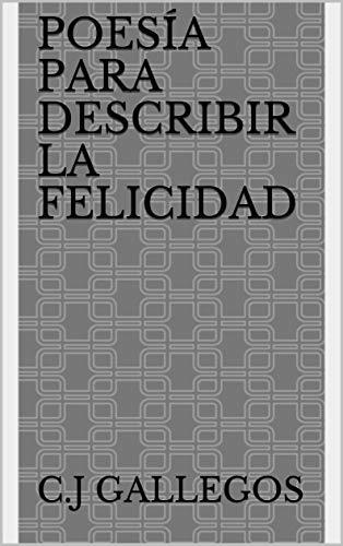 Poesía Para Describir La Felicidad por C.J Gallegos