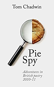 Pie Spy: Adventures in British pastry 2010–11 by [Chadwin, Tom]