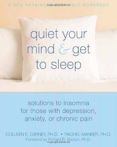 Quiet Your Mind and Get to Sleep: Solutions to Insomnia for Those with Depression, Anxiety or Chronic Pain (New Harbinger Self-Help Workbook) by Colleen Carney, Rachel Manber (2009) Paperback