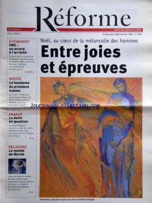 REFORME [No 3156] du 22/12/2005 - NOEL - AU COEUR DE LA MELANCOLIE DES HOMMES - LE MONDE DE NARNIA - STUDIOS DISNEY - C.S. LEWIS - LA DETTE EN QUESTION - LE RAPPORT PEBEREAU - LE FANATISME DU PREISIDENT IRANIEN - MAHMOUD AHMADINEJAD - O.M.C. - UN ACCORD A L'ARRACHE L'AMOUR REND INGENIEUX - MARGUERITE BARANKITSE