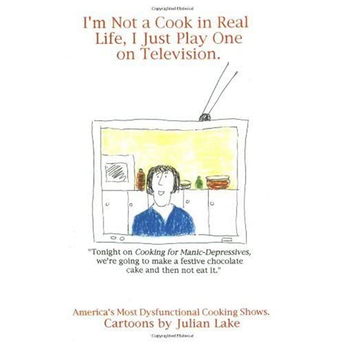 I'm Not a Cook in Real Life, I Just Play One on Television: America's Most Dysfunctional Cooking Shows by Julian Lake (2000-08-06)