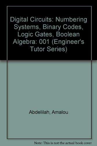 Digital Circuits: Numbering Systems, Binary Codes, Logic Gates, Boolean Algebra (Engineer's Tutor Series)