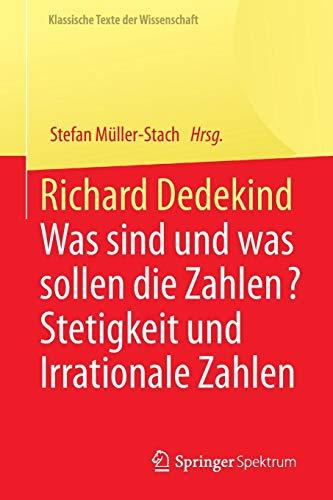 Richard Dedekind: Was sind und was sollen die Zahlen? Stetigkeit und Irrationale Zahlen (Klassische Texte der Wissenschaft)