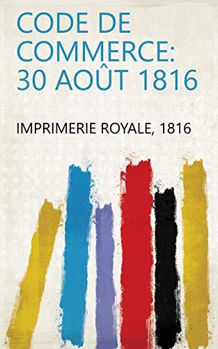 Code de commerce: 30 Août 1816 par 1816 Imprimerie Royale