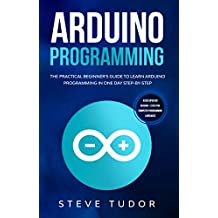 Arduino Programming: The Practical Beginner's Guide To Learn Arduino Programming In One Day Step-By-Step. (#2020 Updated Version | Effective Computer Languages) (English Edition)