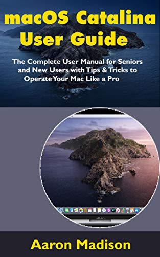 macOS Catalina User Guide: The Complete User Manual for Seniors and New Users with Tips & Tricks to Operate Your Mac Like a Pro (English Edition)