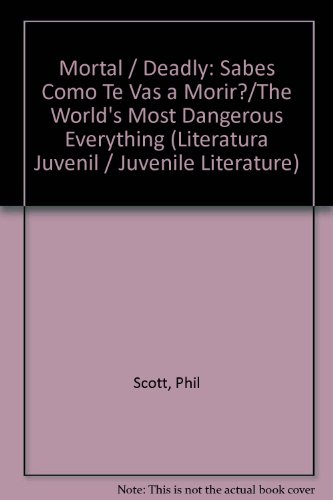 Mortal / Deadly: Sabes Como Te Vas a Morir?/The World's Most Dangerous Everything (Literatura Juvenil / Juvenile Literature) por Phil Scott