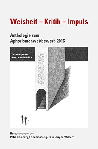 Weisheit - Kritik - Impuls: Anthologie zum Aphorismenwettbewerb 2016,