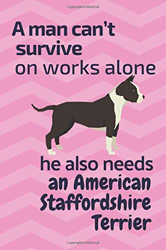 A man can't survive on works alone he also needs an American Staffordshire Terrier: For American Staffordshire Terrier…