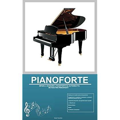 Pianoforte: Impara A Suonare Il Pianoforte Da Autodidatta, Metodo Per Principianti