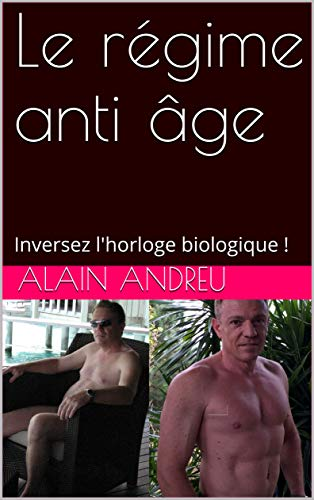 Le régime anti âge: Inversez l'horloge biologique ! par Alain ANDREU