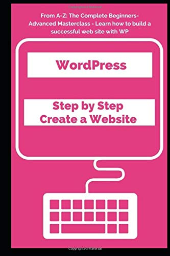 WordPress : Step by Step Create a Website: From A-Z: The Complete Beginners-Advanced Masterclass - Learn how to build a successful web site with WP