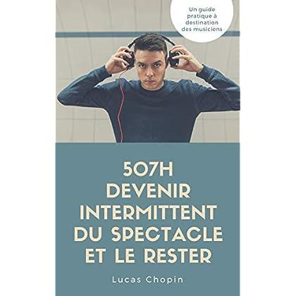 507h Comment devenir intermittent et le Rester: (musicien intermittent du spectacle, vivre de la musique)