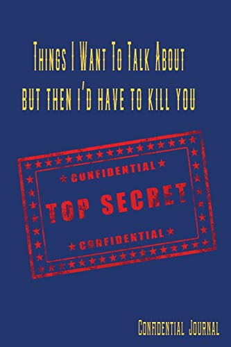 Things I Want To Talk About But Then I'd Have To Kill You Confidential Top Secret Confidential Journal: Funny Top Secret Journal, Notebook, Diary, ... Your Thoughts and Dreams For Your Eyes Only