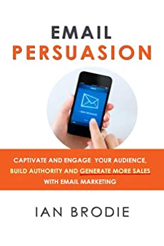 Email Persuasion: Captivate and Engage Your Audience, Build Authority and Generate More Sales With Email Marketing by [Brodie, Ian]