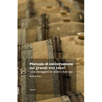 Manuale Di Conversazione Sui Grandi Vini Rossi. Come Destreggiarsi Tra Tannini E Frutti Di Bosco