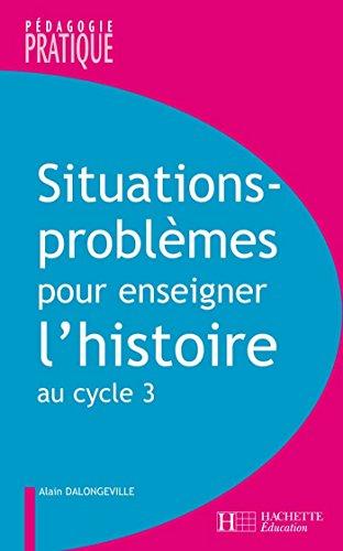 Situations - Problmes pour enseigner l'histoire cycle 3 (Pdagogie pratique)