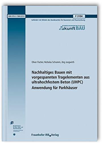 Nachhaltiges Bauen mit vorgespannten Tragelementen aus ultrahochfestem Beton (UHPC); Anwendung für Parkhäuser. Abschlussbericht. (Forschungsinitiative Zukunft Bau)