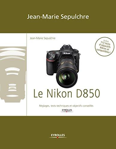 Le Nikon D850: Réglages, tests techniques et objectifs conseillés (French Edition)
