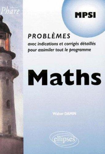 Maths MPSI : Problemes avec indications et corrigés détaillés pour assimiler tout le programme