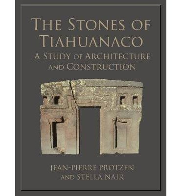 [(The Stones of Tiahuanaco: A Study of Architecture and Construction )] [Author: Jean-Pierre Protzen] [Apr-2013]