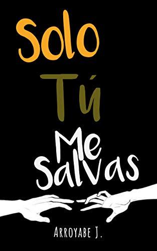 Leer Gratis Solo Tú Me Salvas de Juan David Arroyabe Moreno