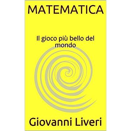Matematica: Il Gioco Più Bello Del Mondo (Brevi Lezioni Di Matematica Vol. 1)