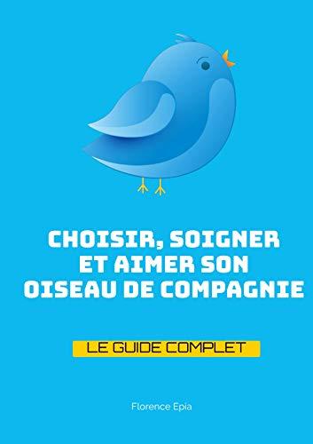 Couverture du livre Choisir, Soigner et Aimer son Oiseau de Compagnie: Le Guide Complet pour s'occuper sereinement de son Oiseau Domestique