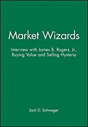 Market Wizards: Interview with James B. Rogers, Jr., Buying Value and Selling Hysteria by Jack D. Schwager (2006-07-04)