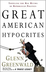 By Glenn Greenwald ( Author ) [ Great American Hypocrites: Toppling the Big Myths of Republican Politics By Oct-2008 Paperback