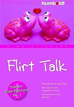 Flirt Talk: Wie beginne ich einen Flirt? Wie halte ich das Gespräch in Gang? Wie verführe ich mit Worten? Von der Date-Doktorin Nr. 1