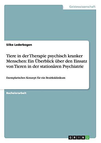 Tiere in der Therapie psychisch kranker Menschen: Ein Überblick über den Einsatz von Tieren in der stationären Psychiatrie: Exemplarisches Konzept für ein Bezirksklinikum (Pferd Stationär)