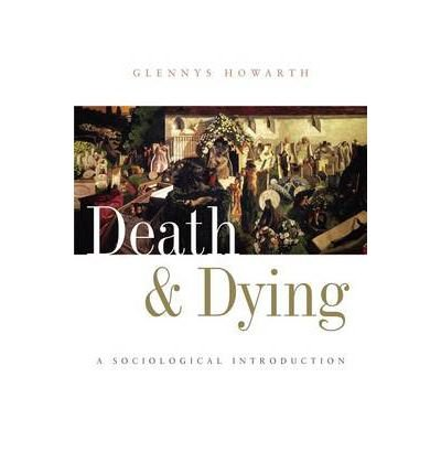 Death and Dying: A Sociological Introduction: Written by Glennys Howarth, 2006 Edition, (1st Edition) Publisher: Polity Press [Paperback]