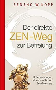 Der direkte ZEN-Weg zur Befreiung: Unterweisungen eines westlichen Zen-Meisters (German Edition) by [Kopp, Zensho W.]