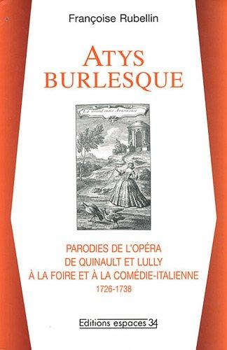 Atys burlesque : Parodies de l'opéra de Quinault et Lully à la foire et à la comédie-italienne (1726-1738)