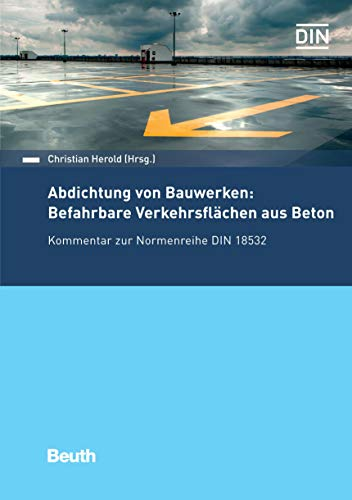 Abdichtung von Bauwerken: Befahrbare Verkehrsflächen aus Beton: Kommentar zur Normenreihe DIN 18532 (Beuth Kommentar)
