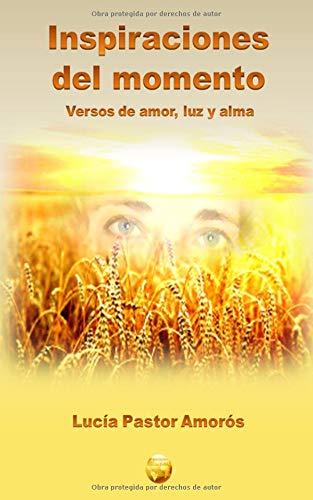Inspiraciones del momento: Versos de Amor, Luz y Alma por Lucia Pastor Amorós