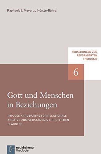 Gott und Menschen in Beziehungen: Impulse Karl Barths für relationale Ansätze zum Verständnis christlichen Glaubens (Forschungen zur Reformierten Theologie)